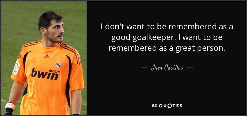 I don't want to be remembered as a good goalkeeper. I want to be remembered as a great person. - Iker Casillas