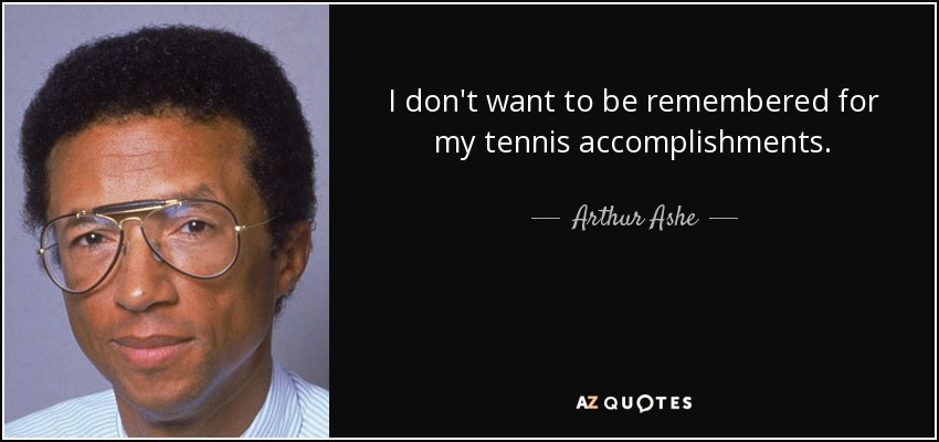 I don't want to be remembered for my tennis accomplishments. - Arthur Ashe