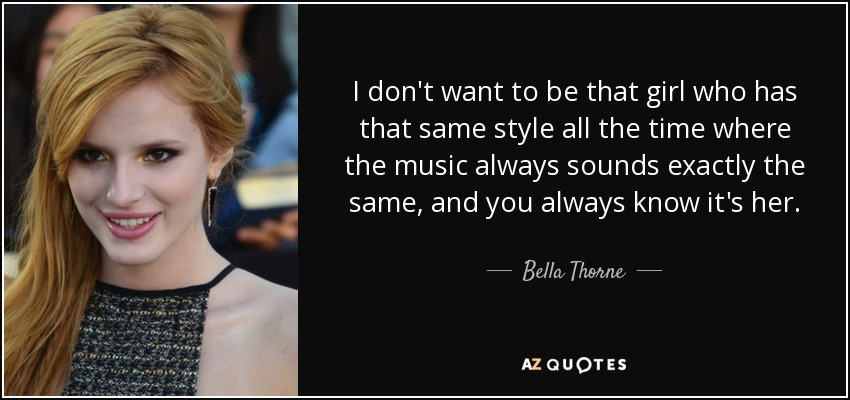 I don't want to be that girl who has that same style all the time where the music always sounds exactly the same, and you always know it's her. - Bella Thorne