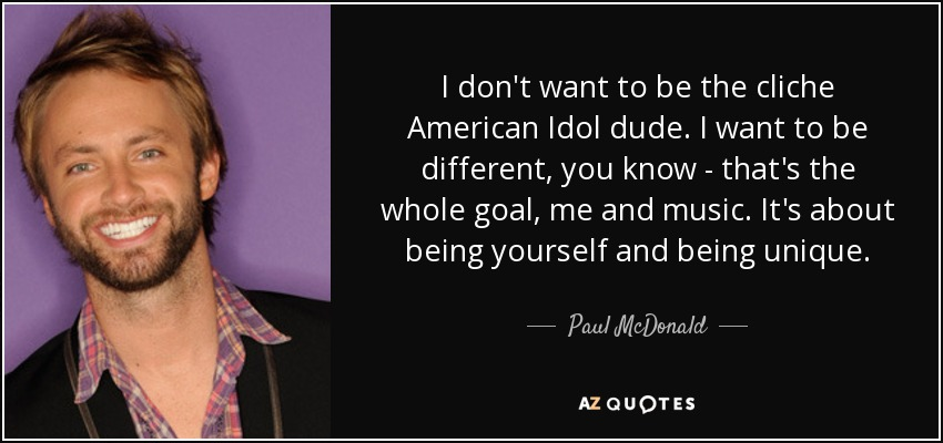 I don't want to be the cliche American Idol dude. I want to be different, you know - that's the whole goal, me and music. It's about being yourself and being unique. - Paul McDonald