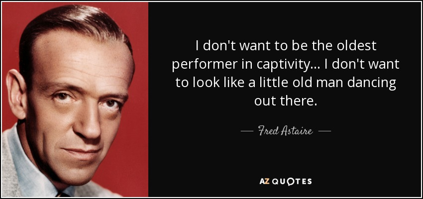 I don't want to be the oldest performer in captivity... I don't want to look like a little old man dancing out there. - Fred Astaire