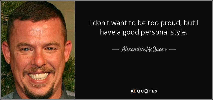 I don't want to be too proud, but I have a good personal style. - Alexander McQueen