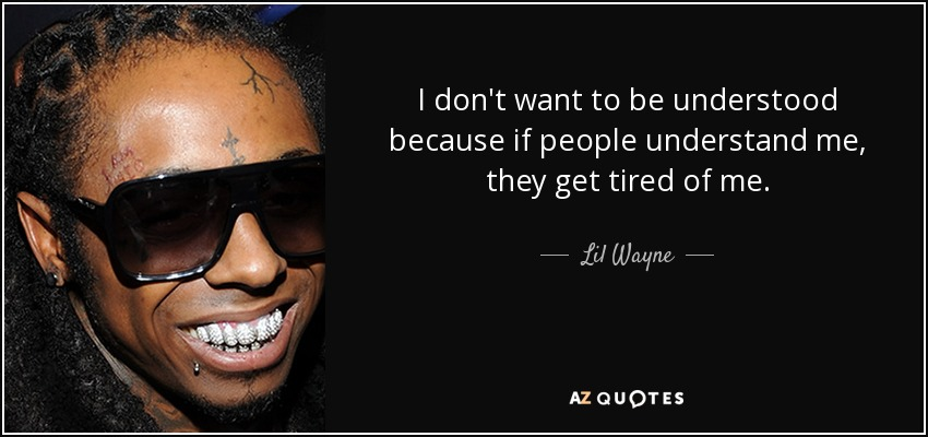 I don't want to be understood because if people understand me, they get tired of me. - Lil Wayne