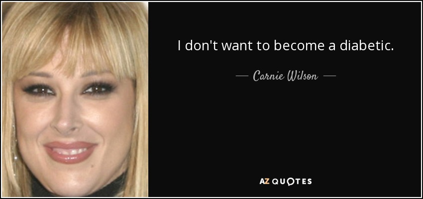 I don't want to become a diabetic. - Carnie Wilson