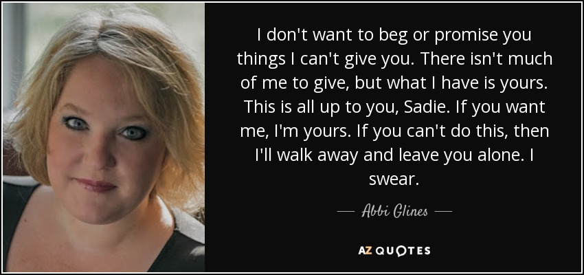 Abbi Glines Quote I Dont Want To Beg Or Promise You Things I