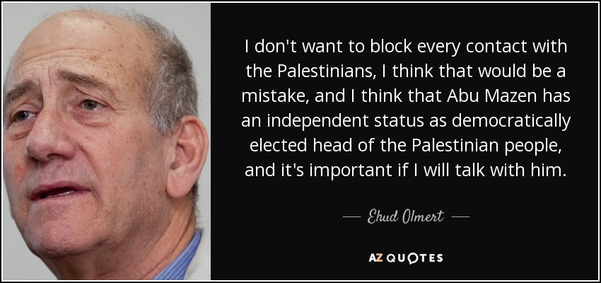 I don't want to block every contact with the Palestinians, I think that would be a mistake, and I think that Abu Mazen has an independent status as democratically elected head of the Palestinian people, and it's important if I will talk with him. - Ehud Olmert