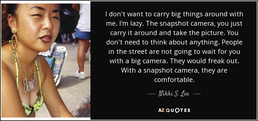 I don't want to carry big things around with me. I'm lazy. The snapshot camera, you just carry it around and take the picture. You don't need to think about anything. People in the street are not going to wait for you with a big camera. They would freak out. With a snapshot camera, they are comfortable. - Nikki S. Lee