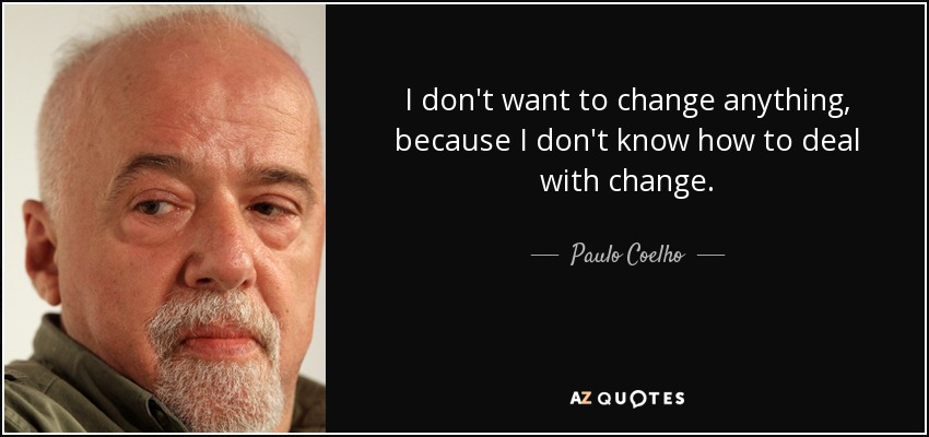 I don't want to change anything, because I don't know how to deal with change. - Paulo Coelho