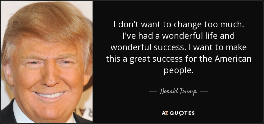 I don't want to change too much. I've had a wonderful life and wonderful success. I want to make this a great success for the American people. - Donald Trump