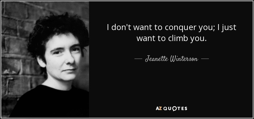 I don't want to conquer you; I just want to climb you. - Jeanette Winterson