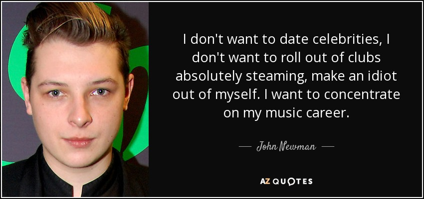 I don't want to date celebrities, I don't want to roll out of clubs absolutely steaming, make an idiot out of myself. I want to concentrate on my music career. - John Newman