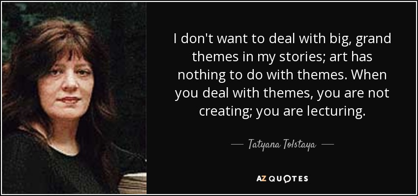 I don't want to deal with big, grand themes in my stories; art has nothing to do with themes. When you deal with themes, you are not creating; you are lecturing. - Tatyana Tolstaya