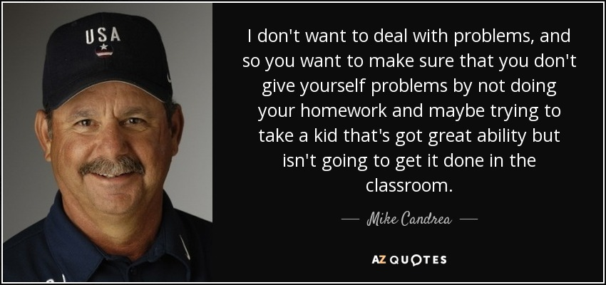 I don't want to deal with problems, and so you want to make sure that you don't give yourself problems by not doing your homework and maybe trying to take a kid that's got great ability but isn't going to get it done in the classroom. - Mike Candrea