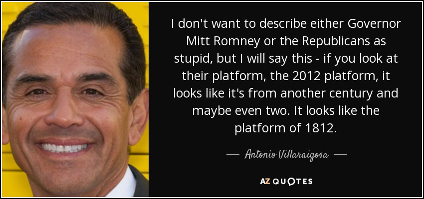 I don't want to describe either Governor Mitt Romney or the Republicans as stupid, but I will say this - if you look at their platform, the 2012 platform, it looks like it's from another century and maybe even two. It looks like the platform of 1812. - Antonio Villaraigosa