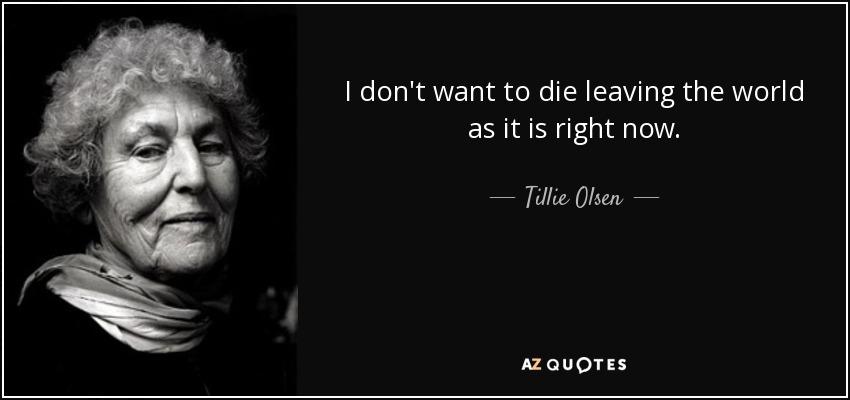I don't want to die leaving the world as it is right now. - Tillie Olsen