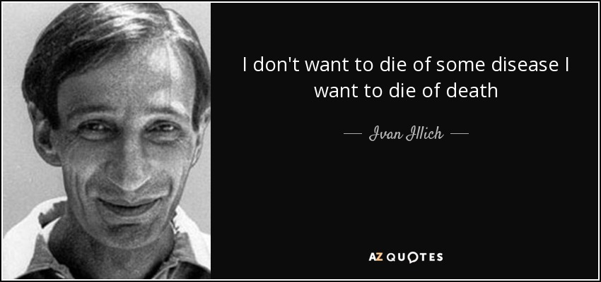 I don't want to die of some disease I want to die of death - Ivan Illich
