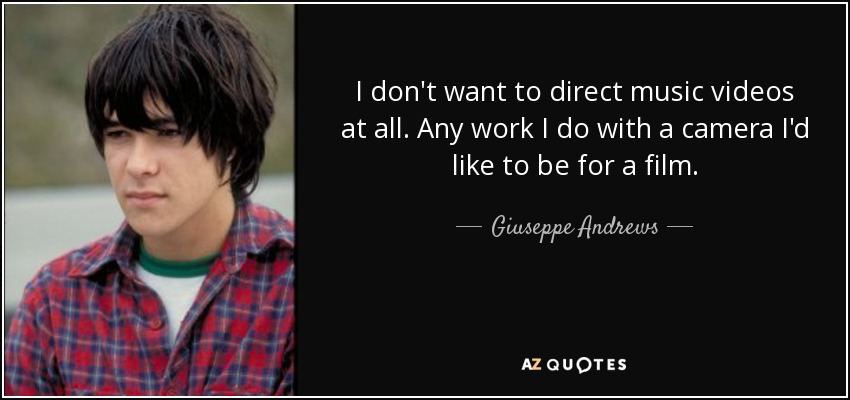I don't want to direct music videos at all. Any work I do with a camera I'd like to be for a film. - Giuseppe Andrews