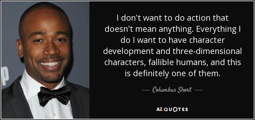 I don't want to do action that doesn't mean anything. Everything I do I want to have character development and three-dimensional characters, fallible humans, and this is definitely one of them. - Columbus Short