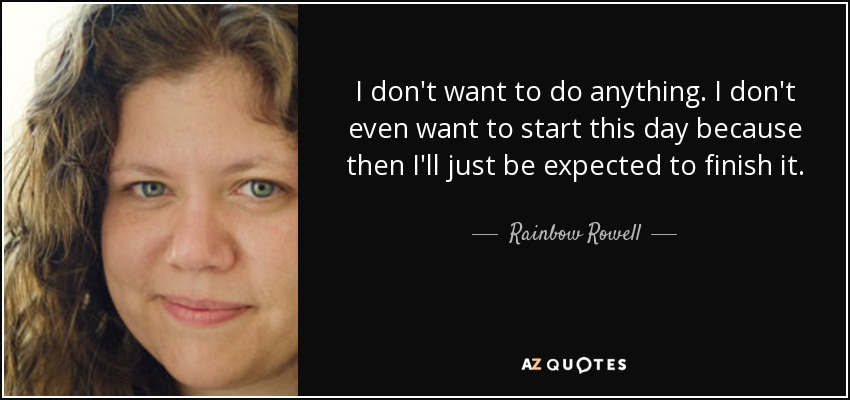 I don't want to do anything. I don't even want to start this day because then I'll just be expected to finish it. - Rainbow Rowell
