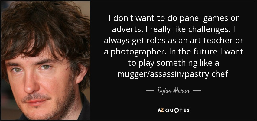 I don't want to do panel games or adverts. I really like challenges. I always get roles as an art teacher or a photographer. In the future I want to play something like a mugger/assassin/pastry chef. - Dylan Moran
