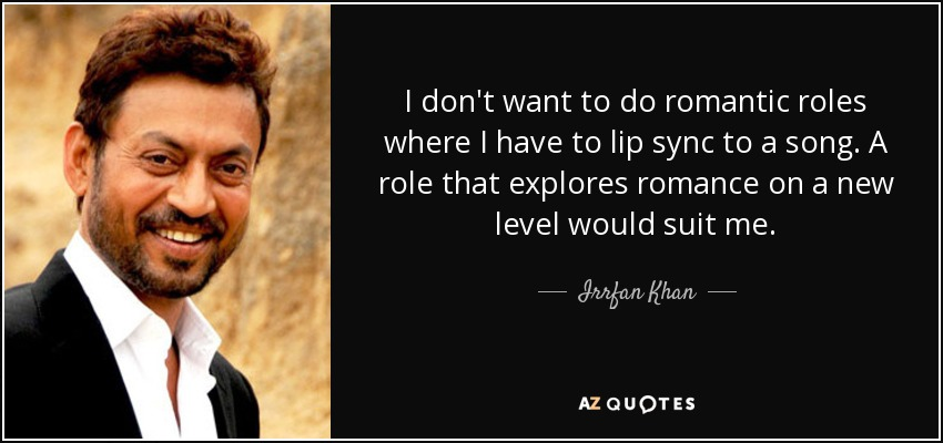 I don't want to do romantic roles where I have to lip sync to a song. A role that explores romance on a new level would suit me. - Irrfan Khan