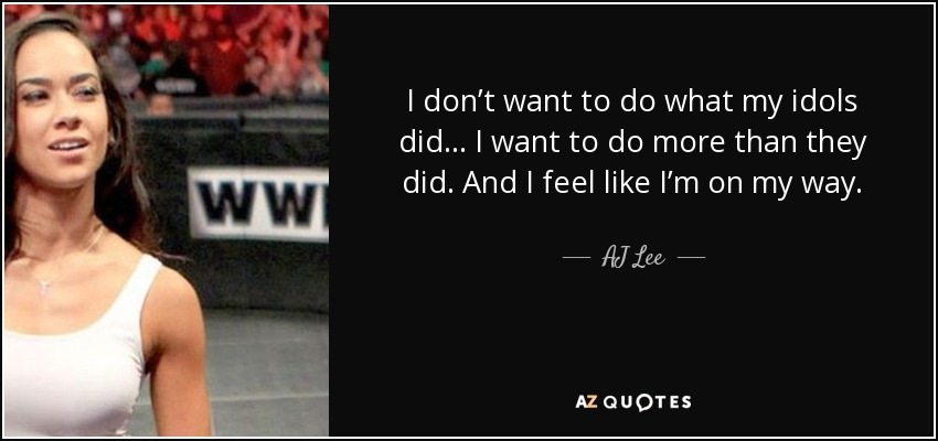 I don't want to do what my idols did… I want to do more than they did. And I feel like I'm on my way. - AJ Lee