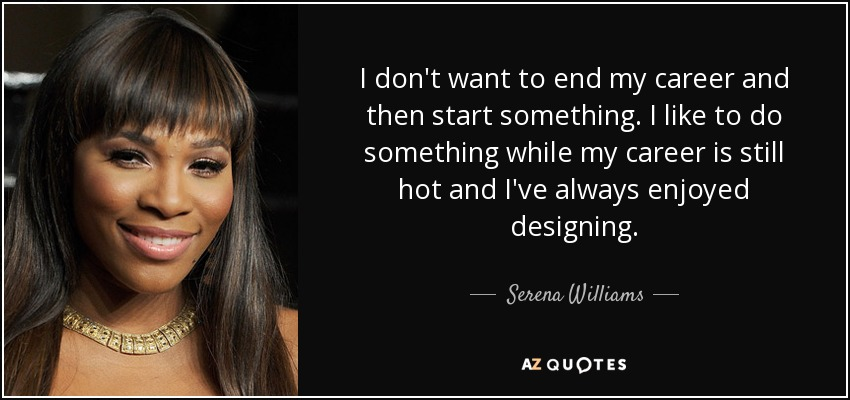 I don't want to end my career and then start something. I like to do something while my career is still hot and I've always enjoyed designing. - Serena Williams