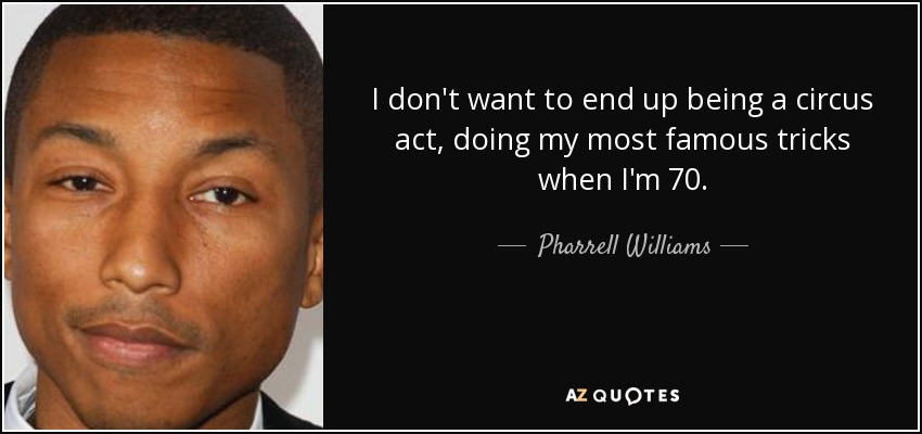 I don't want to end up being a circus act, doing my most famous tricks when I'm 70. - Pharrell Williams