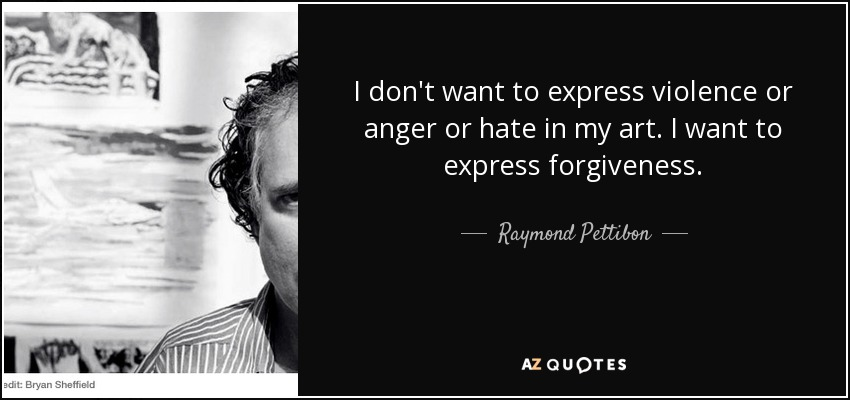 I don't want to express violence or anger or hate in my art. I want to express forgiveness. - Raymond Pettibon