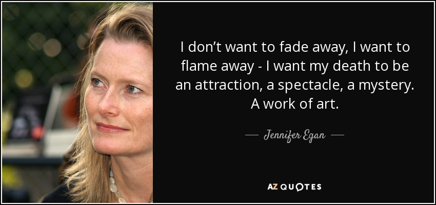 I don't want to fade away, I want to flame away - I want my death to be an attraction, a spectacle, a mystery. A work of art. - Jennifer Egan