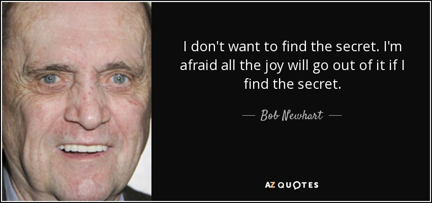 I don't want to find the secret. I'm afraid all the joy will go out of it if I find the secret. - Bob Newhart