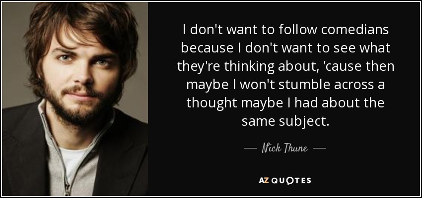 I don't want to follow comedians because I don't want to see what they're thinking about, 'cause then maybe I won't stumble across a thought maybe I had about the same subject. - Nick Thune
