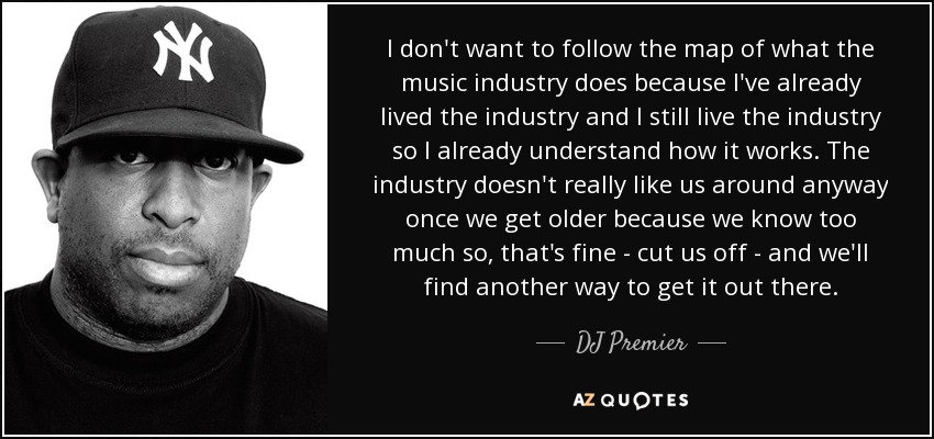 I don't want to follow the map of what the music industry does because I've already lived the industry and I still live the industry so I already understand how it works. The industry doesn't really like us around anyway once we get older because we know too much so, that's fine - cut us off - and we'll find another way to get it out there. - DJ Premier