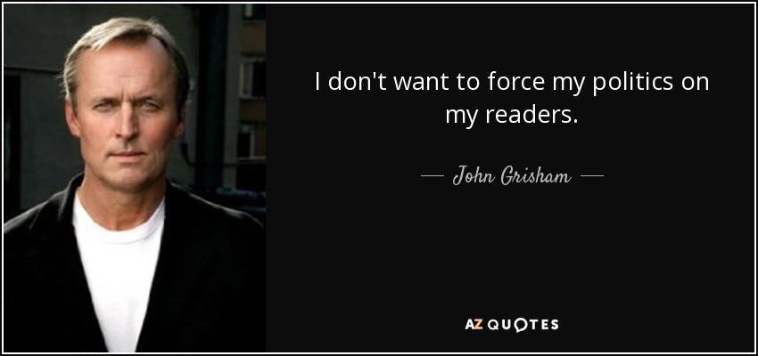 I don't want to force my politics on my readers. - John Grisham