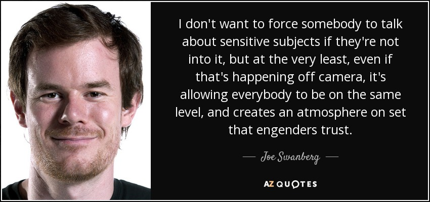 I don't want to force somebody to talk about sensitive subjects if they're not into it, but at the very least, even if that's happening off camera, it's allowing everybody to be on the same level, and creates an atmosphere on set that engenders trust. - Joe Swanberg