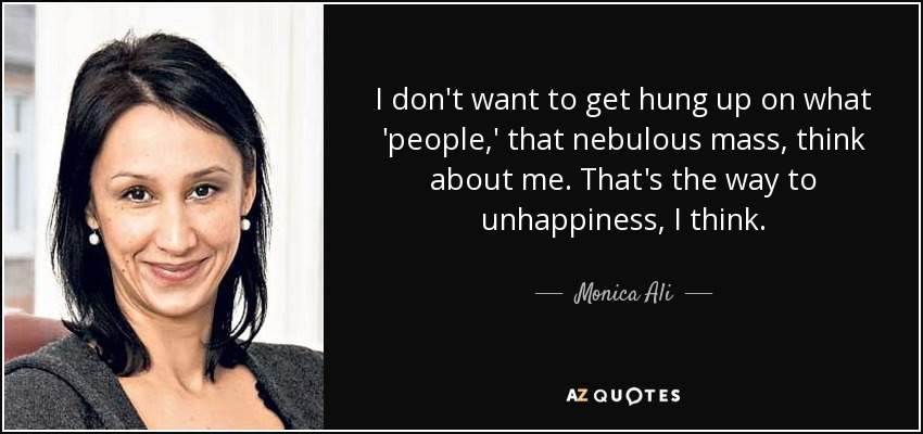 I don't want to get hung up on what 'people,' that nebulous mass, think about me. That's the way to unhappiness, I think. - Monica Ali