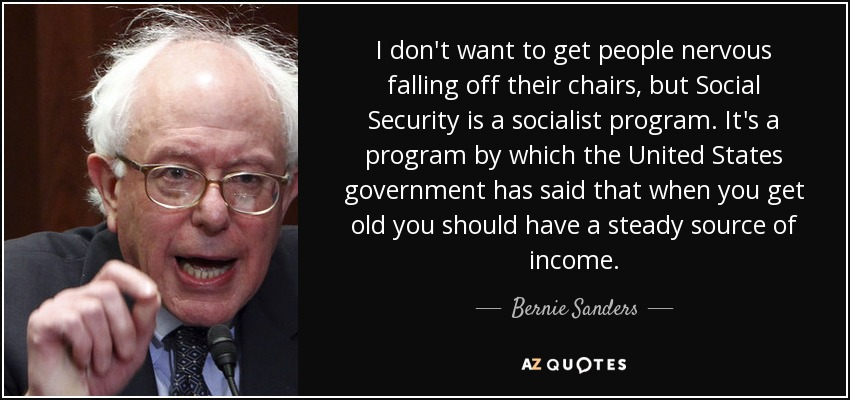 I don't want to get people nervous falling off their chairs, but Social Security is a socialist program. It's a program by which the United States government has said that when you get old you should have a steady source of income. - Bernie Sanders