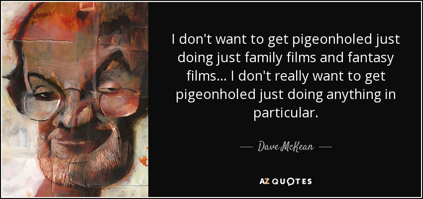 I don't want to get pigeonholed just doing just family films and fantasy films... I don't really want to get pigeonholed just doing anything in particular. - Dave McKean