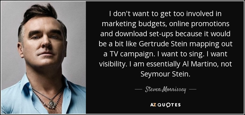 I don't want to get too involved in marketing budgets, online promotions and download set-ups because it would be a bit like Gertrude Stein mapping out a TV campaign. I want to sing. I want visibility. I am essentially Al Martino, not Seymour Stein. - Steven Morrissey