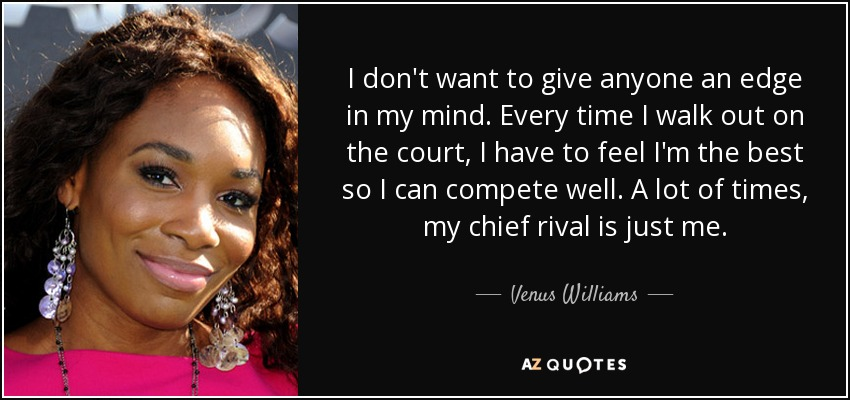 I don't want to give anyone an edge in my mind. Every time I walk out on the court, I have to feel I'm the best so I can compete well. A lot of times, my chief rival is just me. - Venus Williams