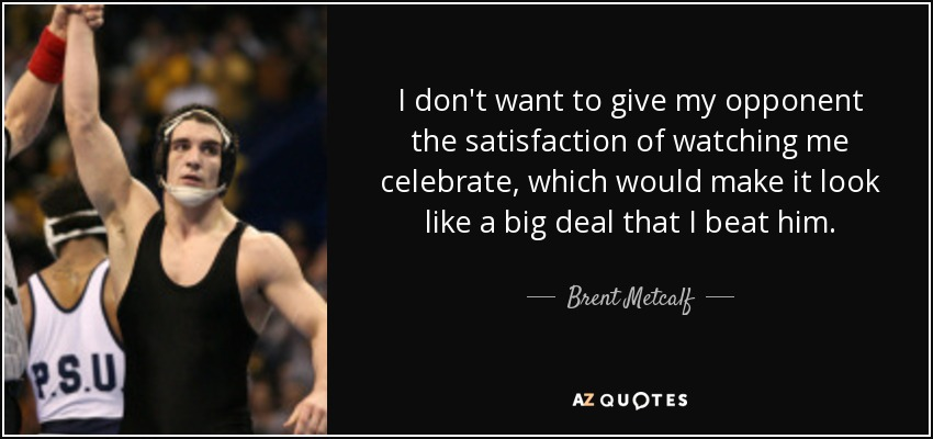 I don't want to give my opponent the satisfaction of watching me celebrate, which would make it look like a big deal that I beat him. - Brent Metcalf