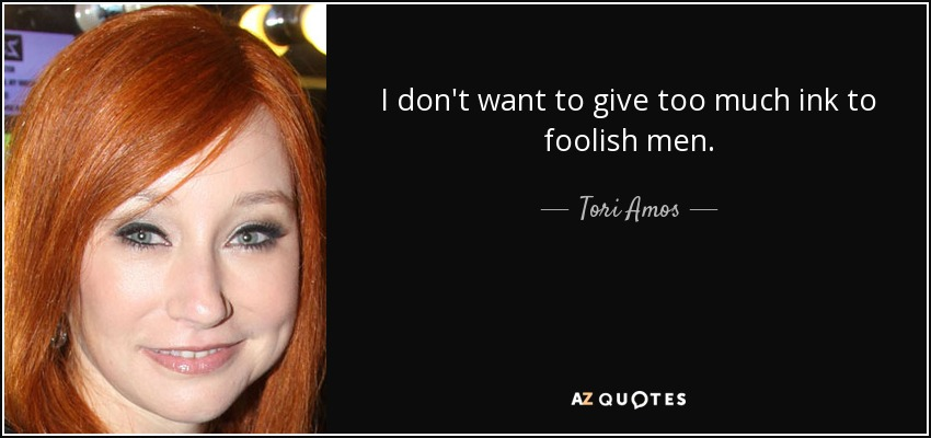 I don't want to give too much ink to foolish men. - Tori Amos