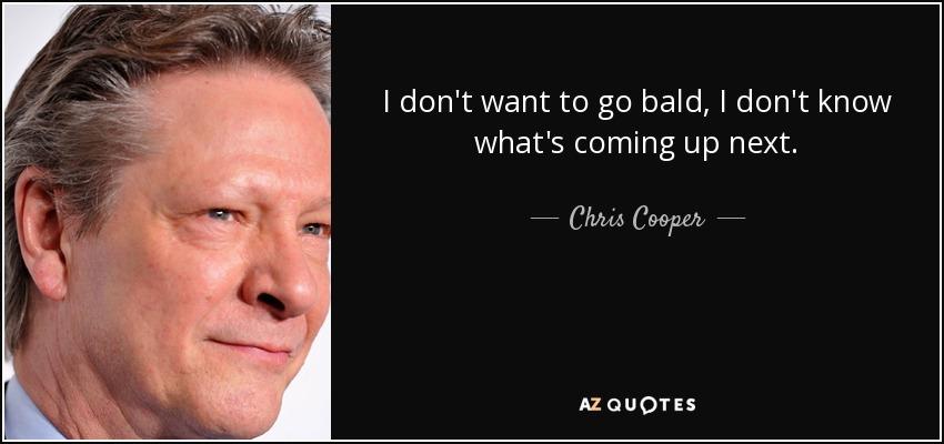 I don't want to go bald, I don't know what's coming up next. - Chris Cooper