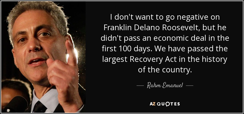 I don't want to go negative on Franklin Delano Roosevelt, but he didn't pass an economic deal in the first 100 days. We have passed the largest Recovery Act in the history of the country. - Rahm Emanuel