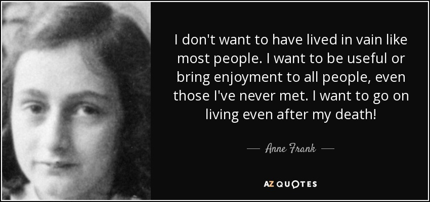 I don't want to have lived in vain like most people. I want to be useful or bring enjoyment to all people, even those I've never met. I want to go on living even after my death! - Anne Frank