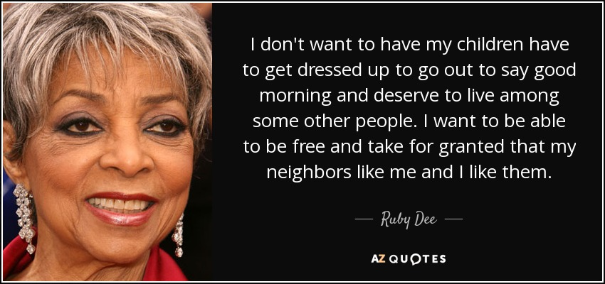 I don't want to have my children have to get dressed up to go out to say good morning and deserve to live among some other people. I want to be able to be free and take for granted that my neighbors like me and I like them. - Ruby Dee