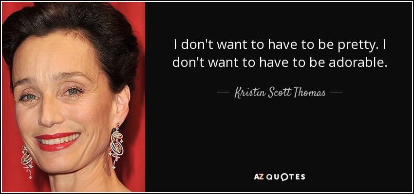 I don't want to have to be pretty. I don't want to have to be adorable. - Kristin Scott Thomas