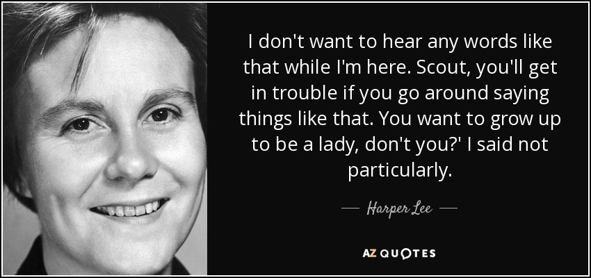 I don't want to hear any words like that while I'm here. Scout, you'll get in trouble if you go around saying things like that. You want to grow up to be a lady, don't you?' I said not particularly. - Harper Lee