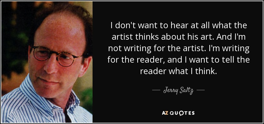 I don't want to hear at all what the artist thinks about his art. And I'm not writing for the artist. I'm writing for the reader, and I want to tell the reader what I think. - Jerry Saltz