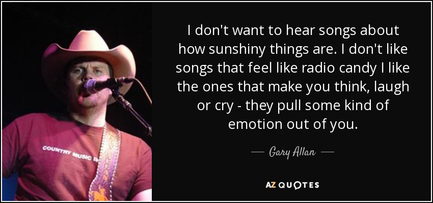 I don't want to hear songs about how sunshiny things are. I don't like songs that feel like radio candy I like the ones that make you think, laugh or cry - they pull some kind of emotion out of you. - Gary Allan